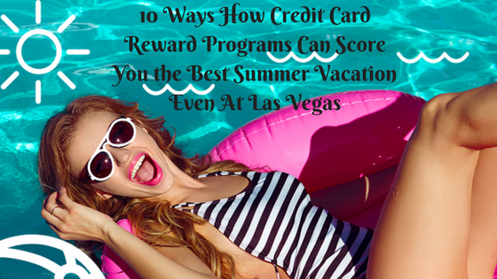 10 Ways How Credit Card Reward Programs Can Score You The Best Summer Vacation Even At Las Vegas