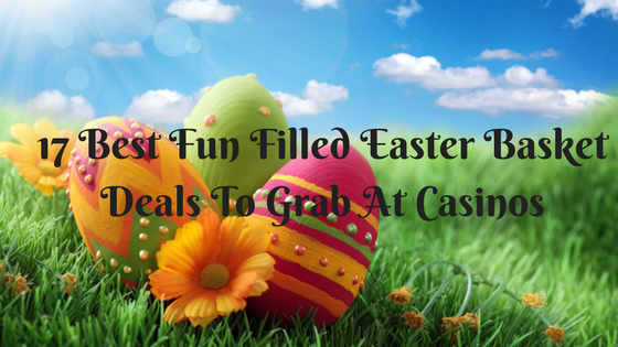 17 Best Fun Filled Easter Basket Deals To Grab At Casinos