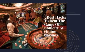 5 Best Hacks To Beat The Game Of Roulette- At Online Casinos