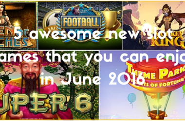 5 awesome new slot games you can enjoy in June 2016