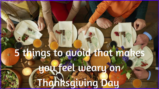 5 Things to avoid that makes you feel weary on Thanksgiving Day