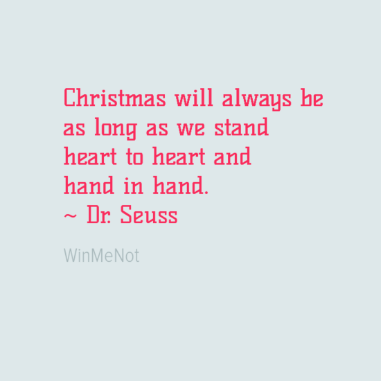 Christmas will always be as long as we stand heart to heart and hand in hand. ~ Dr. Seuss