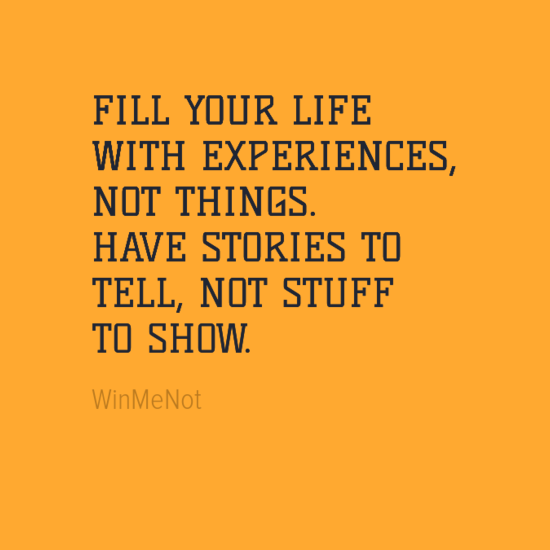 Fill your life with experiences not things have stories to tell not