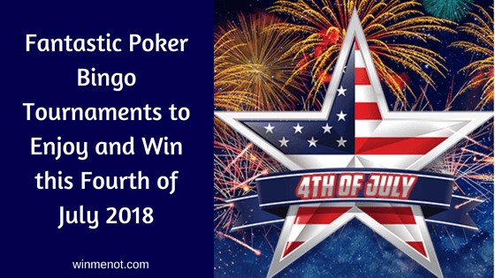 Fantastic Poker Bingo Tournaments to Enjoy and Win this Fourth of July 2018