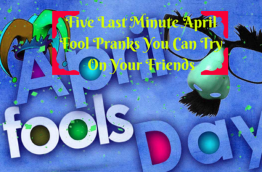 Five Last Minute April Fool Pranks You Can Try On Your Friends