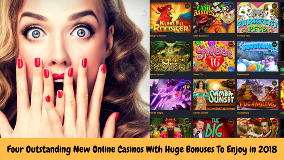 Four Outstanding New Online Casinos With Huge Bonuses To Enjoy in 2018