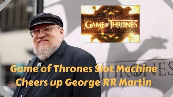 Game of Thrones Slot Machine cheers up George RR Martin