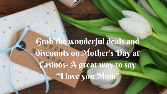 """Grab the wonderful deals and discounts on Mother's Day at Casinos- A great way to say """"I love you Mom"""""""