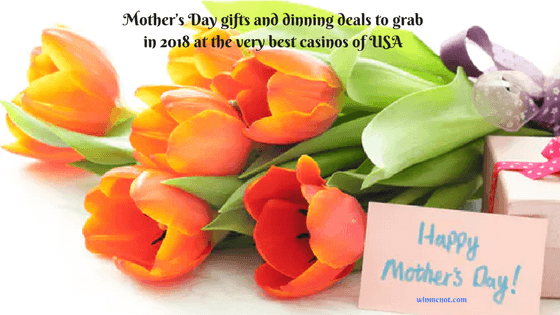Mother's Day gifts and dinning deals to grab in 2018 at the very best casinos of USA