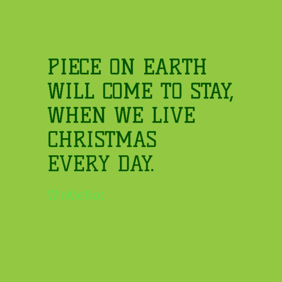 PIECE ON EARTH WILL COME TO STAY, WHEN WE LIVE CHRISTMAS EVERY DAY.