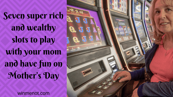 Seven super rich and wealthy slots to play with your mom and have fun on Mother's Day