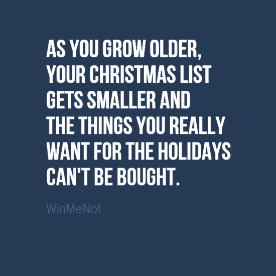 As you grow older, your Christmas list gets smaller and the things you really want for the holidays can't be bought.