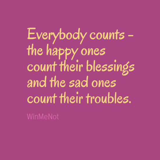 Everybody counts - the happy ones count their blessings and the sad ones count their troubles.