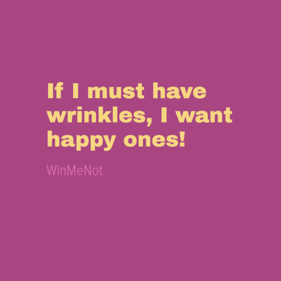 If I must have wrinkles, I want happy ones!