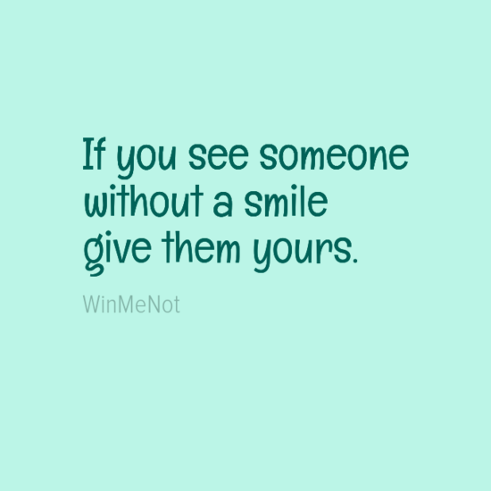 If you see someone without a smile give them yours.