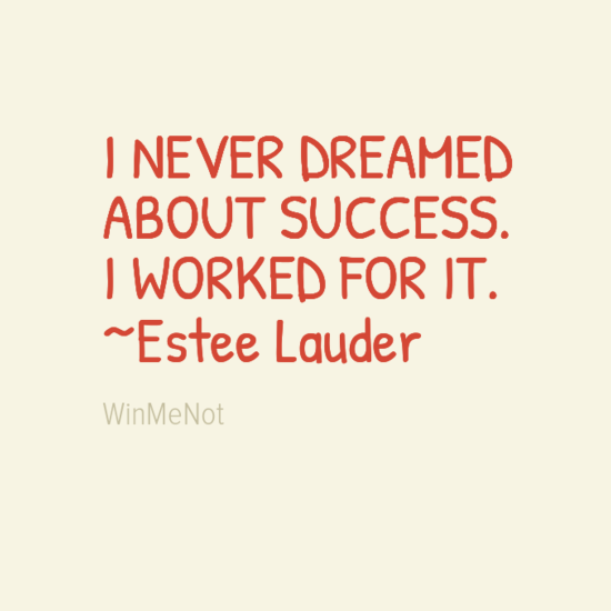 I NEVER DREAMED ABOUT SUCCESS. I WORKED FOR IT. ~Estee Lauder