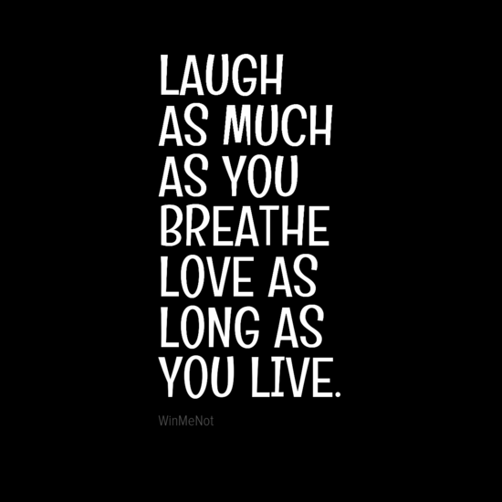 LAUGH AS MUCH AS YOU BREATHE LOVE AS LONG AS YOU LIVE.