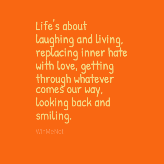 Life's about laughing and living, replacing inner hate with love, getting through whatever comes our way, looking back and smiling.