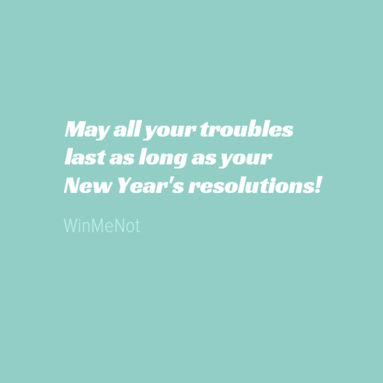 May all your troubles last as long as your New Year's resolutions!