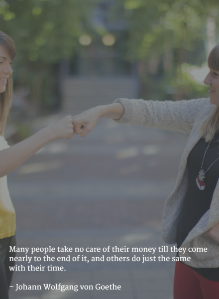 Many people take no care of their money till they come nearly to the end of it, and others do just the same with their time. –Johann Wolfgang von Goethe