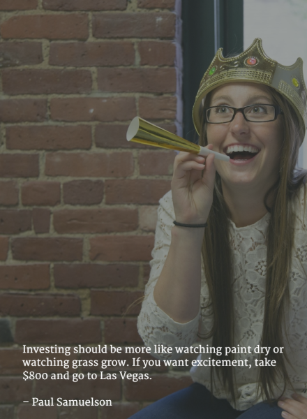 Investing should be more like watching paint dry or watching grass grow. If you want excitement, take $800 and go to Las Vegas. –Paul Samuelson