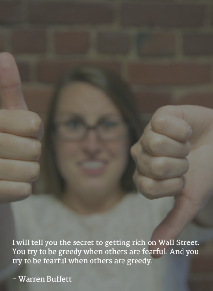 I will tell you the secret to getting rich on Wall Street. You try to be greedy when others are fearful. And you try to be fearful when others are greedy. –Warren Buffett