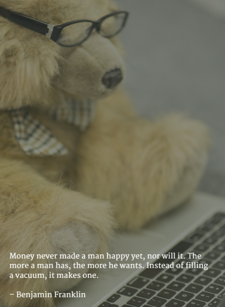 Money never made a man happy yet, nor will it. The more a man has, the more he wants. Instead of filling a vacuum, it makes one. –Benjamin Franklin