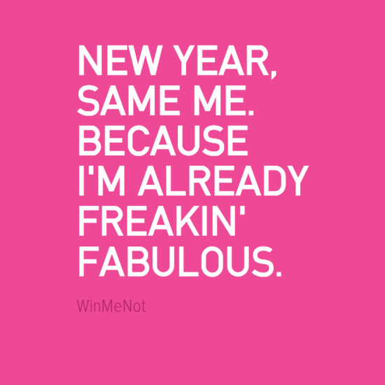 NEW YEAR, SAME ME. BECAUSE I'M ALREADY FREAKIN' FABULOUS.