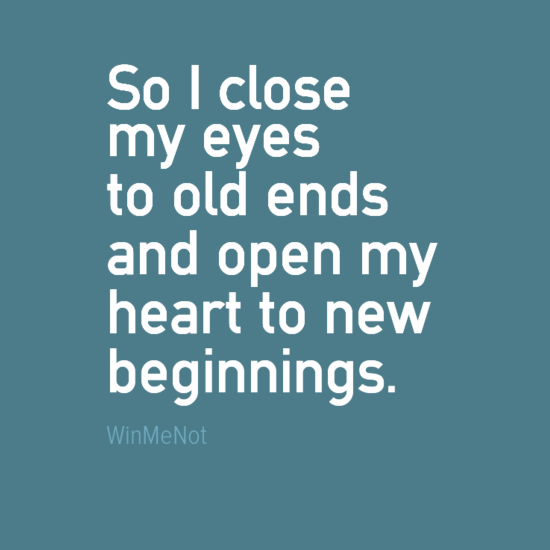 So I close my eyes to old ends and open my heart to new beginnings.