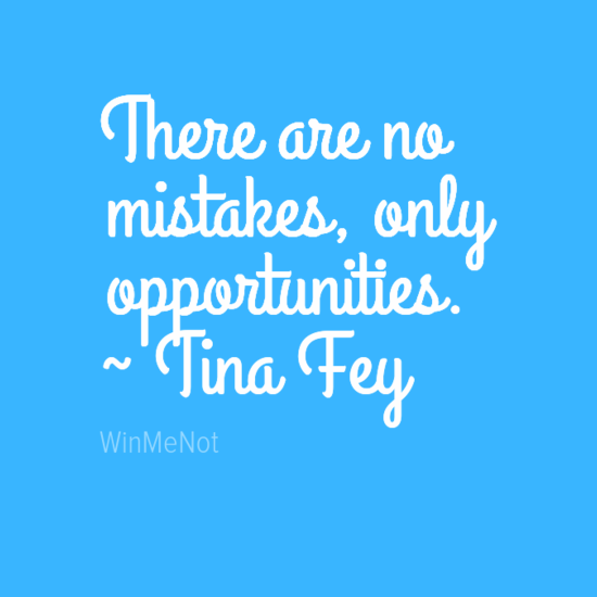 There are no mistakes, only opportunities. ~ Tina Fey