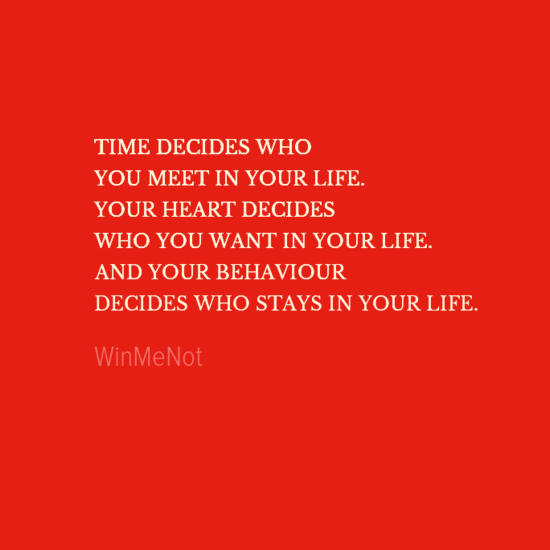 TIME DECIDES WHO YOU MEET IN YOUR LIFE. YOUR HEART DECIDES WHO YOU WANT IN YOUR LIFE. AND YOUR BEHAVIOUR DECIDES WHO STAYS IN YOUR LIFE.