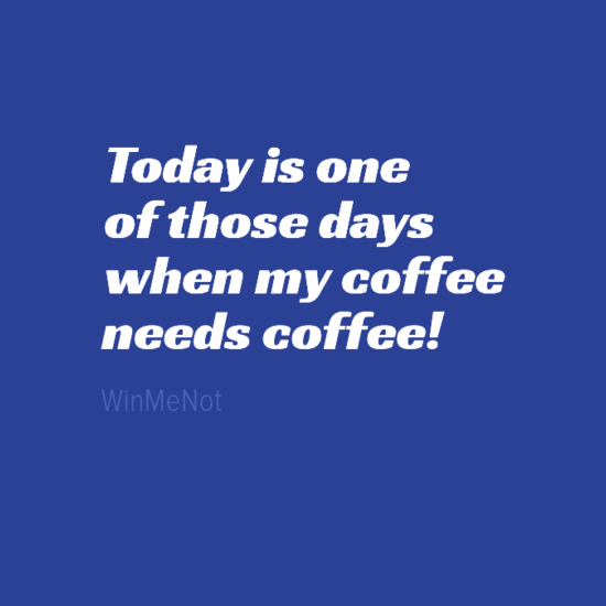 Today is one of those days when my coffee needs coffee!