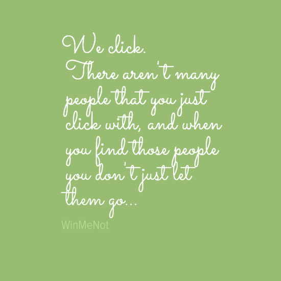 We click. There aren't many people that you just click with, and when you find those people you don't just let them go...