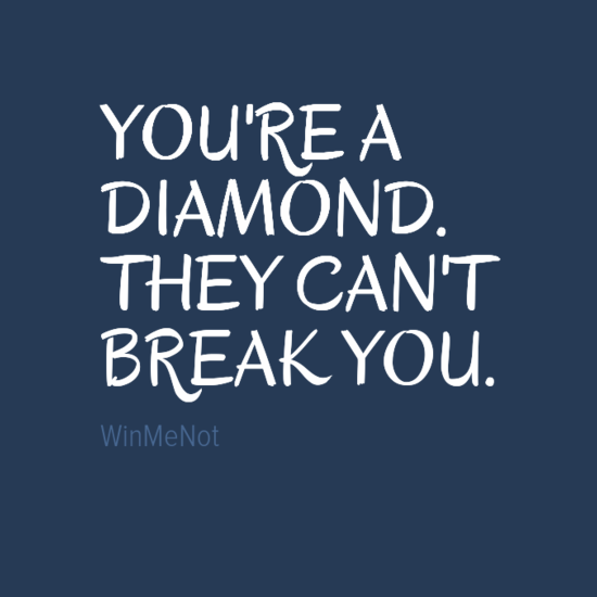 YOU'RE A DIAMOND. THEY CAN'T BREAK YOU.
